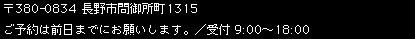〒380-0834長野市問御所町1315 ご予約は前日までにお願いします。/受付 9:00〜18:00